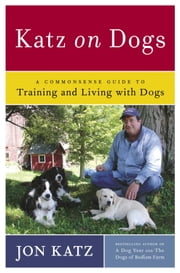 Katz on Dogs - A Commonsense Guide to Training and Living with Dogs ebook by Jon Katz