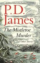 The Mistletoe Murder and Other Stories ebook by P. D. James