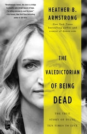 The Valedictorian of Being Dead - The True Story of Dying Ten Times to Live ebook by Heather B. Armstrong