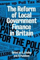 Reform Of Local Govt Finance ebook by Ronan Paddison,S. J. Bailey