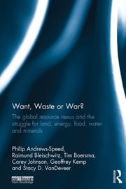 Want, Waste or War? - The Global Resource Nexus and the Struggle for Land, Energy, Food, Water and Minerals ebook by Philip Andrews-Speed,Raimund Bleischwitz,Tim Boersma,Corey Johnson,Geoffrey Kemp,Stacy D. VanDeveer