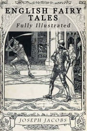 English Fairy Tales - 43 Fairy Tales by Joseph Jacobs Fully Illustrated ebook by Joseph Jacobs