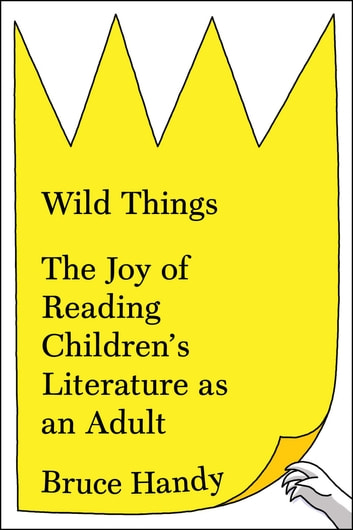 Wild Things - The Joy of Reading Children's Literature as an Adult ebook by Bruce Handy
