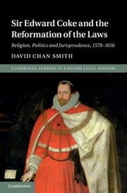 Sir Edward Coke and the Reformation of the Laws - Religion, Politics and Jurisprudence, 1578–1616 ebook by David Chan Smith