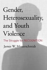 Gender, Heterosexuality, and Youth Violence - The Struggle for Recognition ebook by James W. Messerschmidt