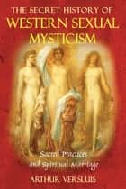 The Secret History of Western Sexual Mysticism - Sacred Practices and Spiritual Marriage ebook by Arthur Versluis