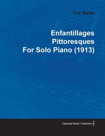 Enfantillages Pittoresques by Erik Satie for Solo Piano (1913) ebook by Erik Satie
