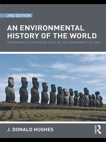 An Environmental History of the World - Humankind's Changing Role in the Community of Life ebook by J. Donald Hughes