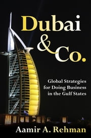 Dubai & Co.: Global Strategies for Doing Business in the Gulf States: Global Strategies for Doing Business in the Gulf States ebook by Rehman, Aamir