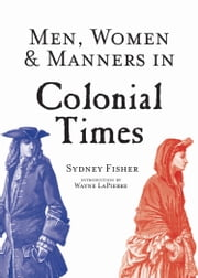 Men, Women & Manners in Colonial Times ebook by Sydney George Fisher,Wayne Lapierre