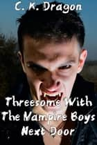 Threesome With The Vampire Boys Next Door ebook by C. K. Dragon