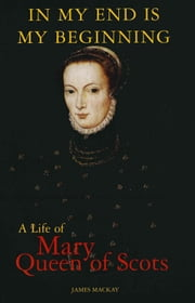 Mary Queen of Scots - In My End is My Beginning ebook by Dr James Mackay