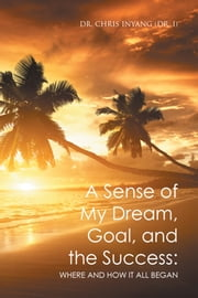 A Sense of My Dream, Goal, and the Success: - Where and How It All Began ebook by Dr. Chris Inyang (Dr. I)