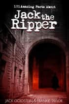 101 Amazing Facts about Jack the Ripper ebook by Jack Goldstein
