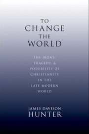 To Change the World: The Irony, Tragedy, and Possibility of Christianity in the Late Modern World ebook by James Davison Hunter