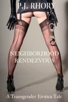 Neighborhood Rendezvous: A Transgender Erotica Tale ebook by P.J. Rhory