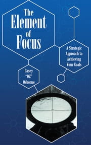 "The Element of Focus - A Strategic Approach to Achieving Your Goals ebook by Casey ""OZ"" Osborne"