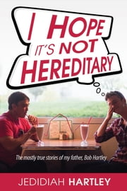 I Hope It's Not Hereditary - The mostly true stories of my father Bob Hartley ebook by Jedidiah Hartley