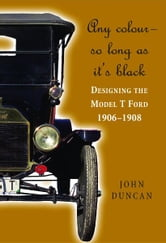 Any Colour - So Long As It's Black - Designing the Model T Ford 1906-1908 ebook by John Duncan