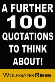 A Further 100 Quotations to Think About ebook by Wolfgang Riebe
