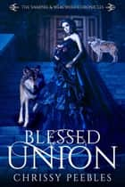 Blessed Union - The Vampire & Werewolf Chronicles, #7 ebook by Chrissy Peebles