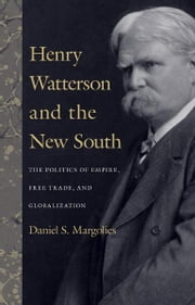 Henry Watterson and the New South - The Politics of Empire, Free Trade, and Globalization ebook by Daniel S. Margolies