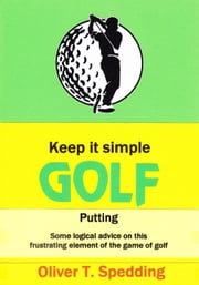 Keep it Simple Golf - Putting - Keep it Simple Golf, #5 ebook by Oliver Spedding