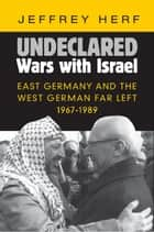 Undeclared Wars with Israel - East Germany and the West German Far Left, 1967–1989 ebook by Jeffrey Herf