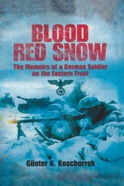 Blood Red Snow: The Memoirs of a German Soldier on the Eastern Front ebook by Koschorrek, Gunter