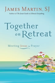 Together on Retreat - Meeting Jesus in Prayer ebook by James Martin