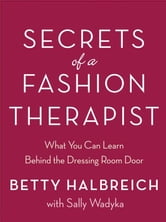 Secrets of a Fashion Therapist - What You Can Learn Behind the Dressing Room Door ebook by Betty Halbreich,Sally Wadyka
