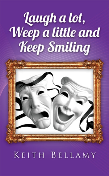 Laugh a Lot, Weep a Little and Keep Smiling ebook by Keith Bellamy