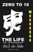ZERO TO 18 WorkBook - The Life of Teenagers Ain't No Joke ebook by Keith G. Wright