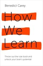 How We Learn - Throw out the rule book and unlock your brain's potential ebook by Benedict Carey