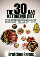 The 30 Day Ketogenic Diet - Over 100 quick and easy recipes to weight loss and wellness eBook by Gretchen Ramos