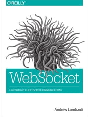 WebSocket - Lightweight Client-Server Communications ebook by Andrew Lombardi