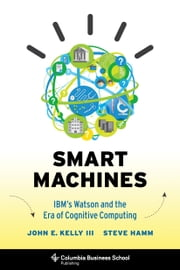 Smart Machines - IBM's Watson and the Era of Cognitive Computing ebook by John  E. Kelly III,Steve Hamm