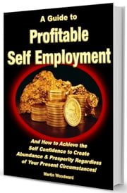 A Guide to Profitable Self Employment - And How to Achieve the Self Confidence to Create Abundance & Prosperity Regardless Of Your Present Circumstances! ebook by Martin Woodward