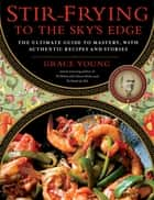 Stir-Frying to the Sky's Edge - The Ultimate Guide to Mastery, with Authentic Recipes and Stories ebook by Grace Young