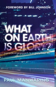 What on Earth is Glory?: A Practical Approach to a Glory-filled Life ebook by Paul Manwaring,Bill Johnson