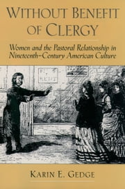 Without Benefit of Clergy - Women and the Pastoral Relationship in Nineteenth-Century American Culture ebook by Karin E. Gedge,Harry S. Stout