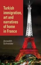 Turkish immigration, art and narratives of home in France ebook by Annedith Schneider