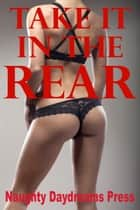 Take It In The Rear (Five First Anal Sex Erotica Stories) eBook by Naughty Daydreams Press