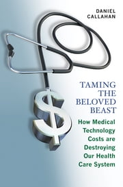 Taming the Beloved Beast - How Medical Technology Costs Are Destroying Our Health Care System ebook by Daniel Callahan