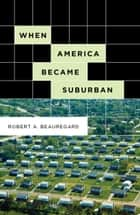 When America Became Suburban ebook by Robert A. Beauregard