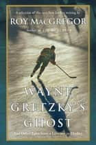 Wayne Gretzky's Ghost: And Other Tales from a Lifetime in Hockey ebook by Roy MacGregor