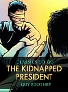 The Kidnapped President ebook by Guy Boothby