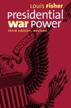Presidential War Power - Third Edition, Revised ebook by Louis Fisher