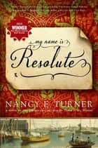 My Name Is Resolute ebook by Nancy E. Turner
