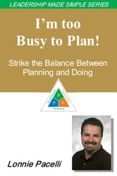 The Leadership Made Simple Series: I'm Too Busy to Plan! Strike the Balance Between Planning and Doing ebook by Lonnie Pacelli